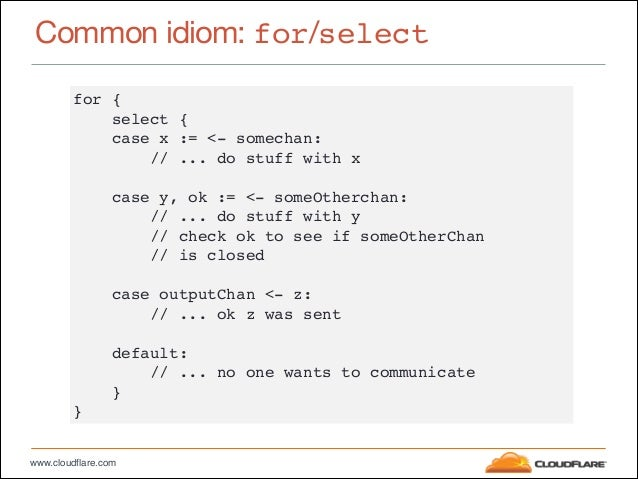 """www.cloudflare.com Common idiom: for/select for {"""" select {"""" case x := <- somechan:"""" // ... do stuff with x"""" ! case y, ok ..."""
