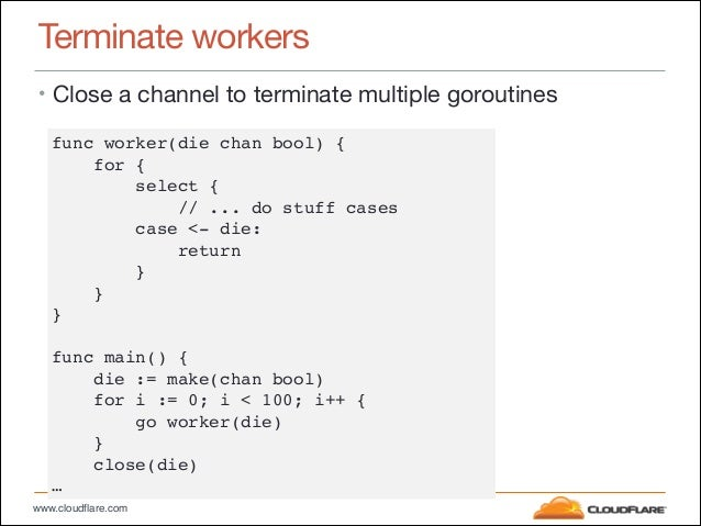 """www.cloudflare.com Terminate workers • Close a channel to terminate multiple goroutines func worker(die chan bool) {"""" for ..."""