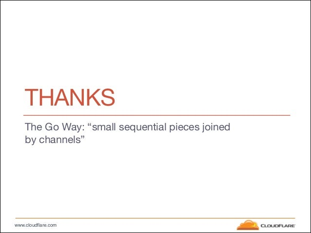 """www.cloudflare.com THANKS The Go Way: """"small sequential pieces joined by channels"""""""