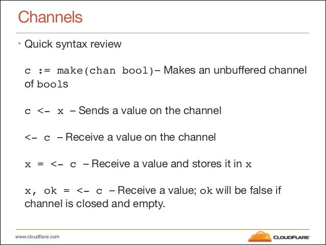 www.cloudflare.com Channels • Quick syntax review  c := make(chan bool)– Makes an unbuffered channel of bools  c <- x ...
