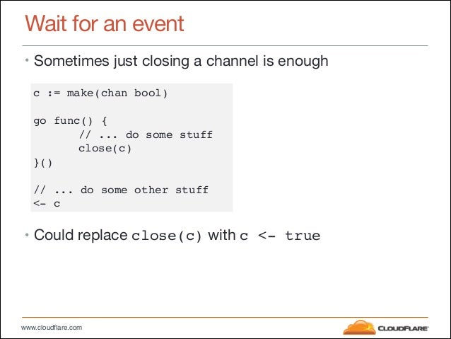www.cloudflare.com Wait for an event • Sometimes just closing a channel is enough  ! ! ! ! ! ! ! • Could replace close(c) ...