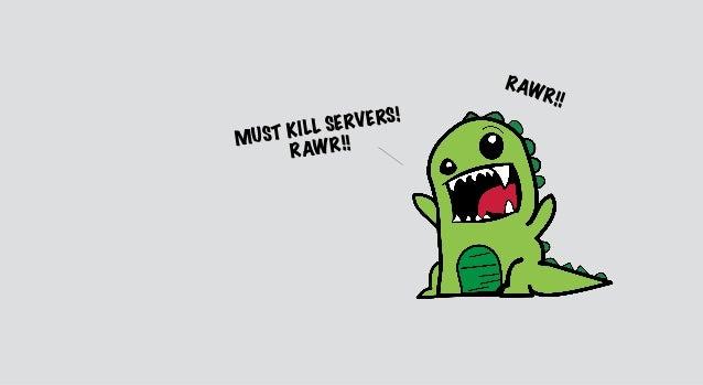 MUST KILL SERVERS! RAWR!! RAWR!!