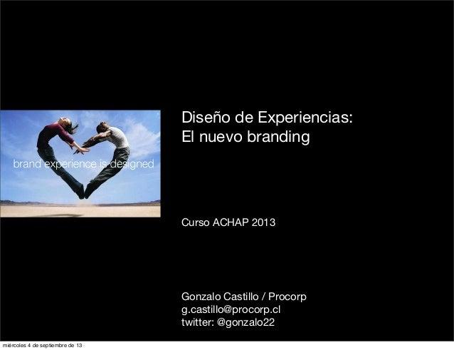 Diseño de Experiencias: El nuevo branding Curso ACHAP 2013 Gonzalo Castillo / Procorp g.castillo@procorp.cl twitter: @gonz...