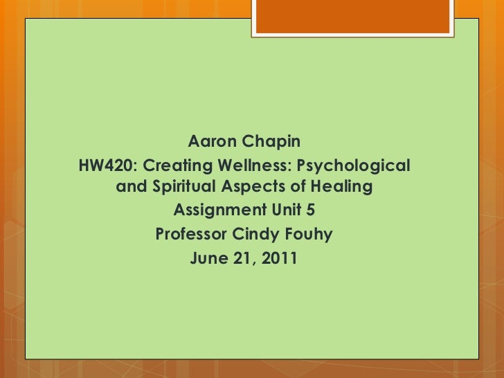 Aaron Chapin<br />HW420: Creating Wellness: Psychological and Spiritual Aspects of Healing<br />Assignment Unit 5<br />Pro...