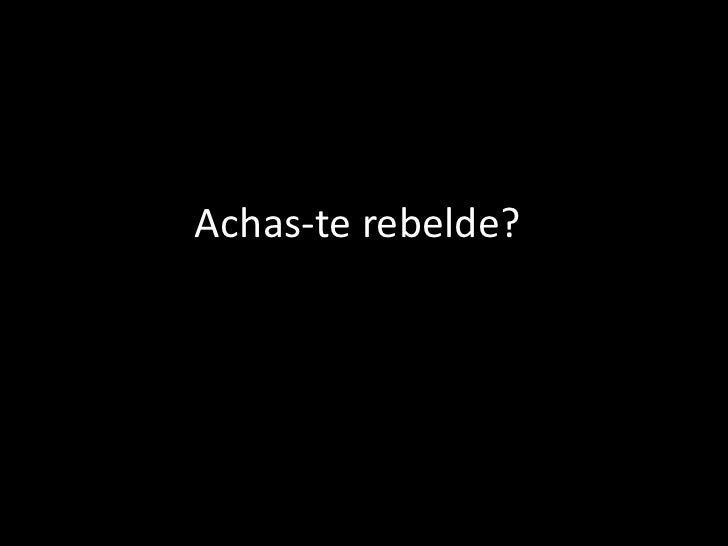 Achas-te rebelde?