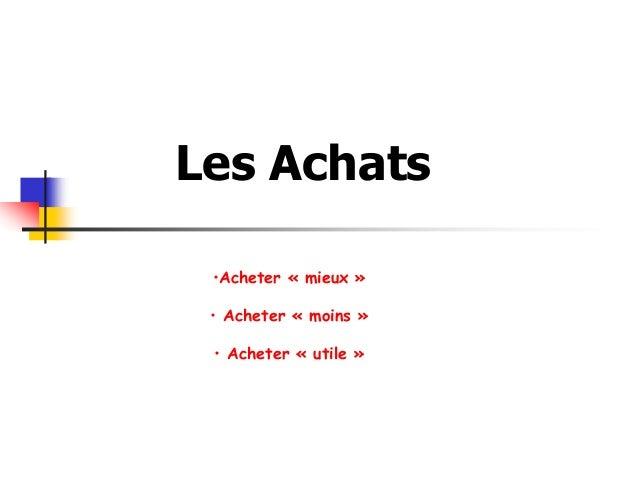 Les Achats •Acheter « mieux » • Acheter « moins » • Acheter « utile »