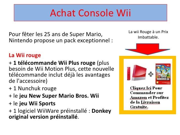 Achat Console Wii<br />Pour fêter les 25 ans de Super Mario, Nintendo propose un pack exceptionnel : <br />La Wii rouge<br...