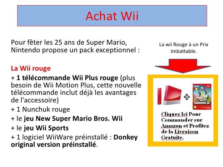 Achat Wii<br />Pour fêter les 25 ans de Super Mario, Nintendo propose un pack exceptionnel : <br />La Wii rouge<br />+ 1 t...