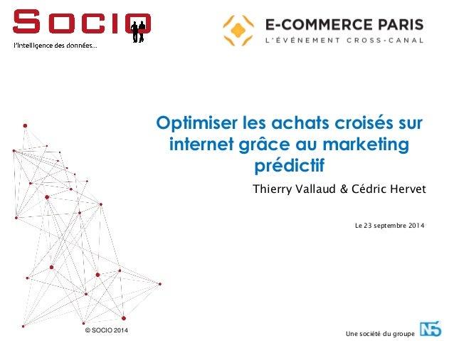 © SOCIO 2014  Optimiser les achats croisés sur internet grâce au marketing prédictif  Thierry Vallaud & Cédric Hervet  Le ...