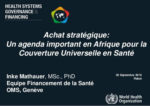 Achat stratégique: Un agenda important en Afrique pour la Couverture Universelle en Santé 30 Séptembre 2016 RabatInke Math...