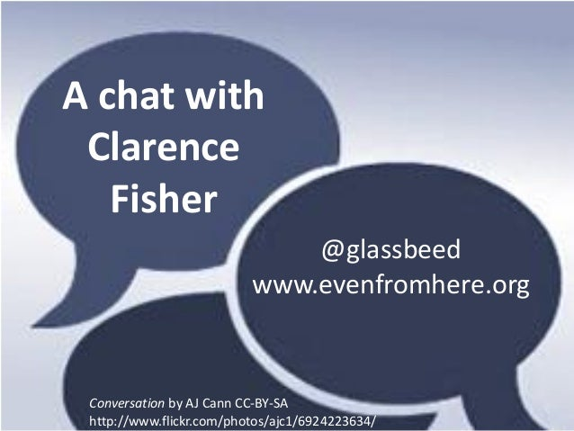 A chat with Clarence   Fisher                              @glassbeed                          www.evenfromhere.org Conver...