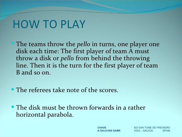 <ul><li>The teams throw the  pello  in turns, one player one disk each time: The first player of team A must throw a disk ...