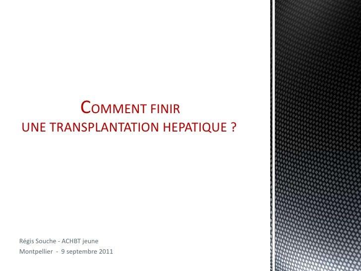 COMMENT FINIRUNE TRANSPLANTATION HEPATIQUE ?Régis Souche - ACHBT jeuneMontpellier - 9 septembre 2011