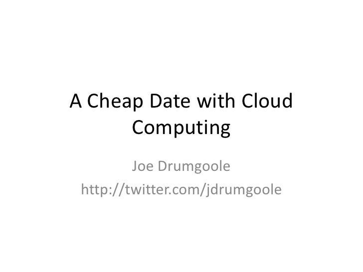 A Cheap Date with Cloud Computing<br />Joe Drumgoole<br />http://twitter.com/jdrumgoole<br />
