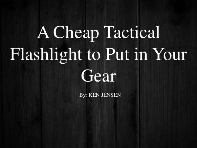 A Cheap Tactical Flashlight to Put in Your Gear By: KEN JENSEN