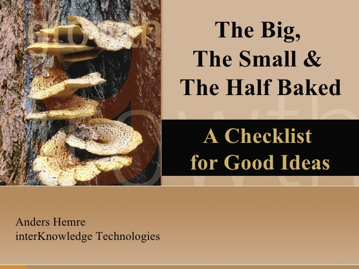 The Big,  The Small &  The Half Baked A Checklist  for Good Ideas Anders Hemre interKnowledge Technologies