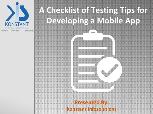 A Checklist of Testing Tips for Developing a Mobile App Presented By: Konstant Infosolutions