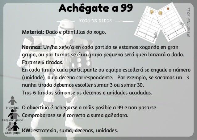 Achégate a 99 XOGO DE DADOS Individual Pequeno grupo Gran grupo Material: Dado e plantillas do xogo. Normas: Un/ha xefe/a ...