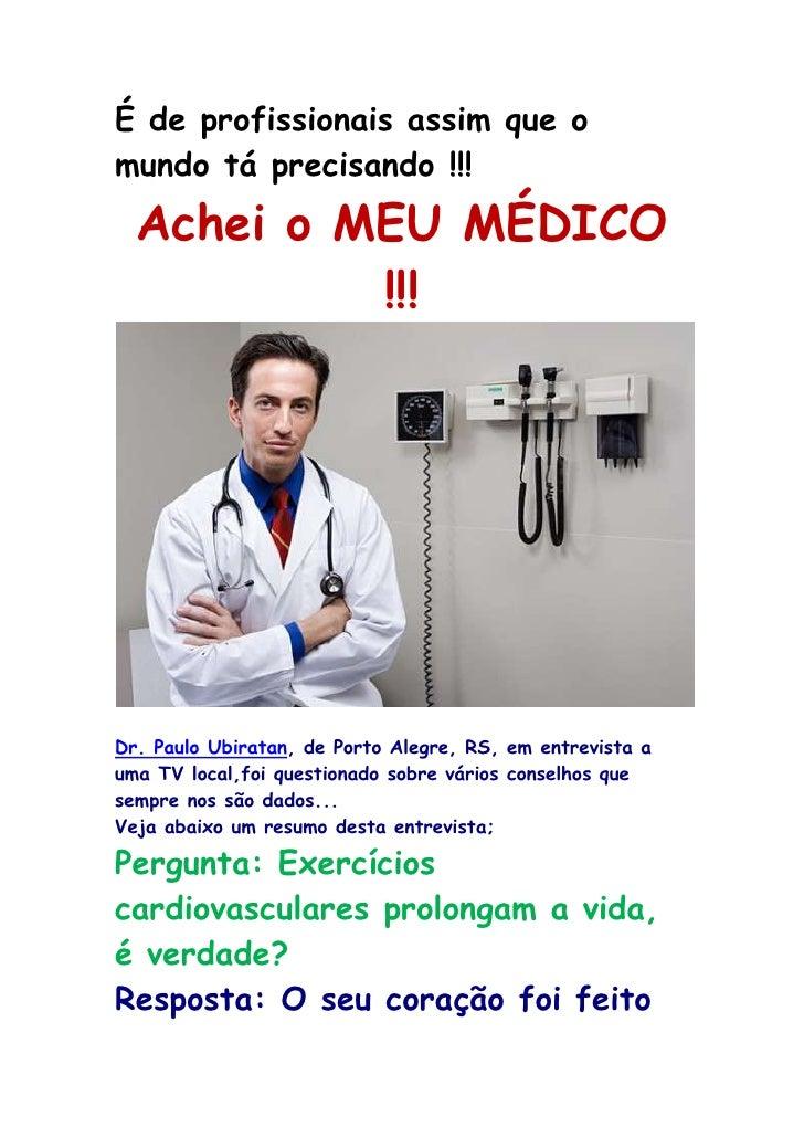 Éde profissionais assim que o mundo tá precisando !!!<br />Achei o MEU MÉDICO !!!<br />Dr. Paulo Ubiratan, de Porto Alegr...
