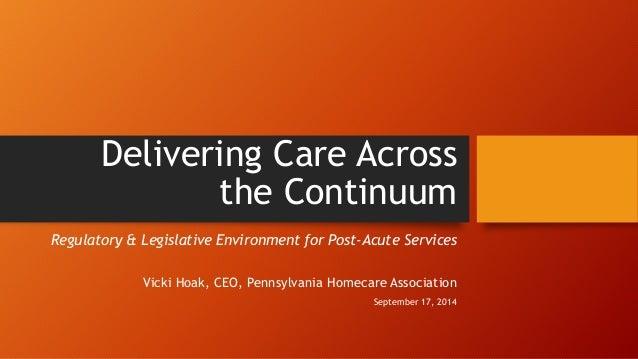 Delivering Care Across  the Continuum  Regulatory & Legislative Environment for Post-Acute Services  Vicki Hoak, CEO, Penn...
