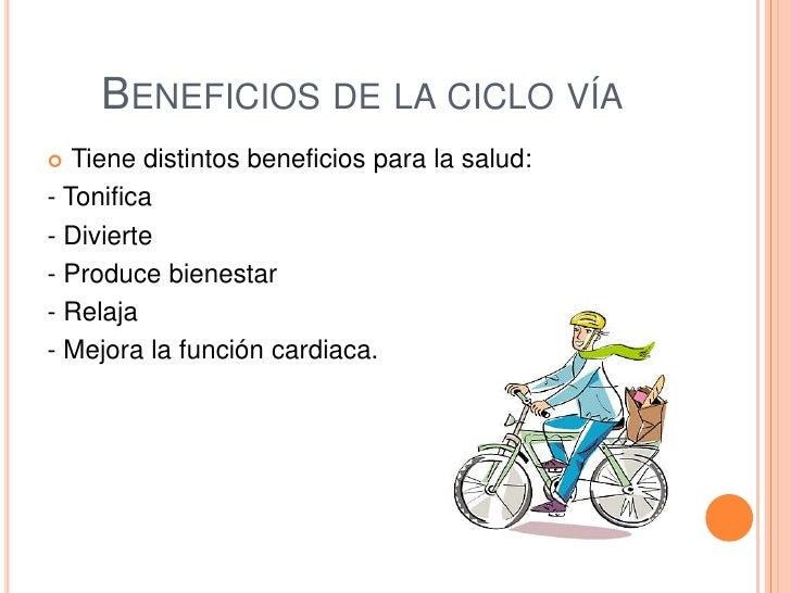 BENEFICIOS DE LA CICLO VÍA  Tiene distintos beneficios para la salud:- Tonifica- Divierte- Produce bienestar- Relaja- Mej...
