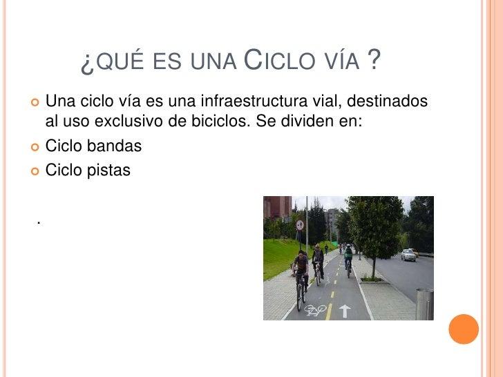 ¿QUÉ ES UNA CICLO VÍA ? Una ciclo vía es una infraestructura vial, destinados  al uso exclusivo de biciclos. Se dividen e...