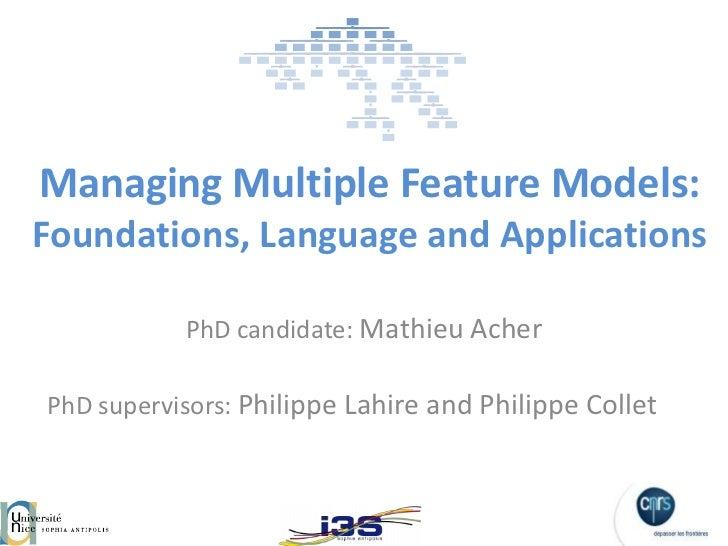 Managing Multiple Feature Models:Foundations, Language and Applications           PhD candidate: Mathieu AcherPhD supervis...