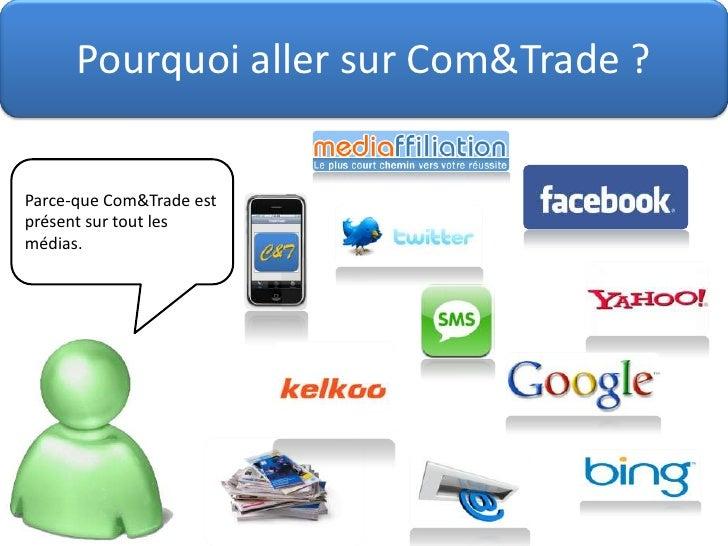 Pourquoi aller sur Com&Trade ?<br />Parce-que Com&Trade est présent sur tout les médias.<br />