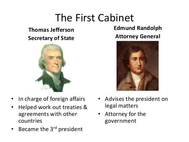 The First Cabinet Thomas Jefferson Secretary of State • In charge of foreign affairs • Helped work out treaties & agreemen...