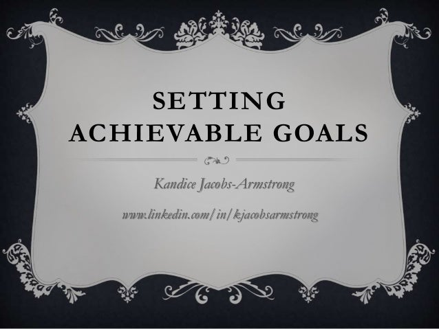 SETTING ACHIEVABLE GOALS Kandice Jacobs-Armstrong www.linkedin.com/in/kjacobsarmstrong