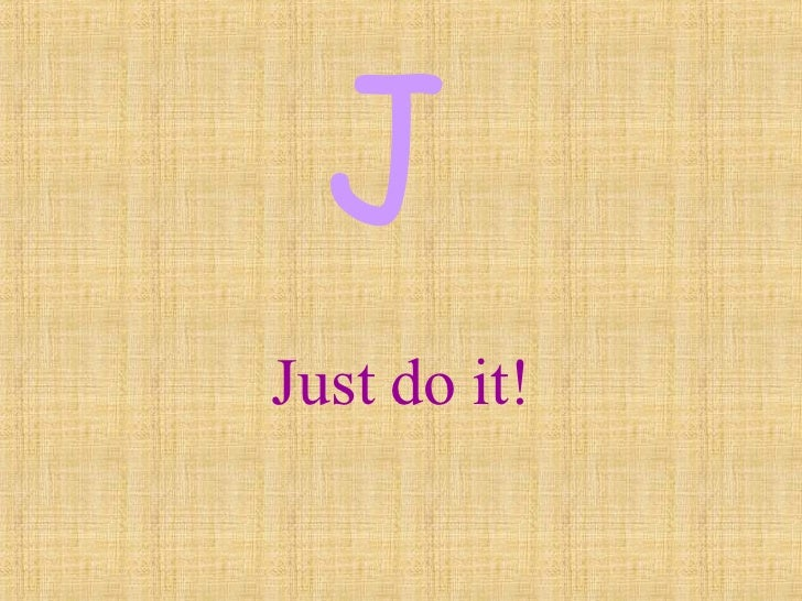 Just do it! J