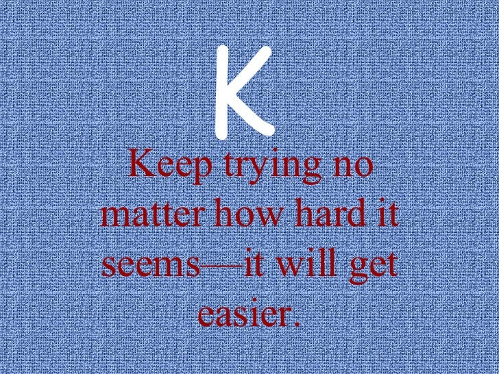 Keep trying no matter how hard it seems—it will get easier. K