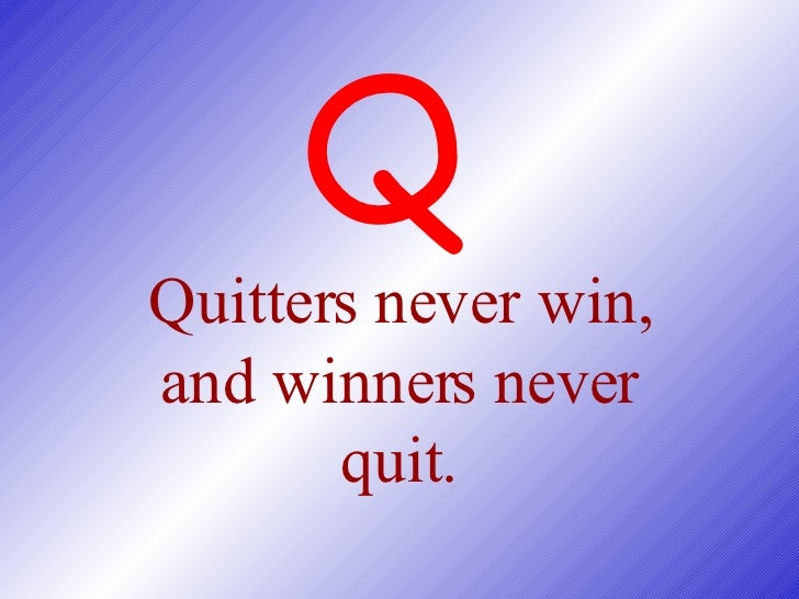 Quitters never win, and winners never quit. Q