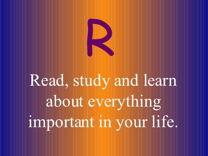 Read, study and learn about everything important in your life. R