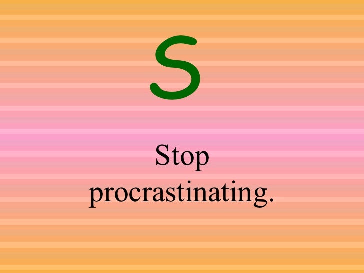 Stop procrastinating. S