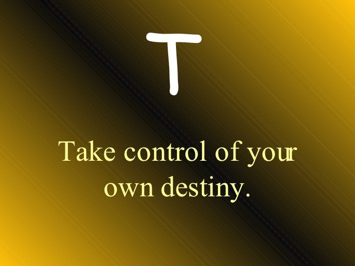 Take control of your own destiny. T