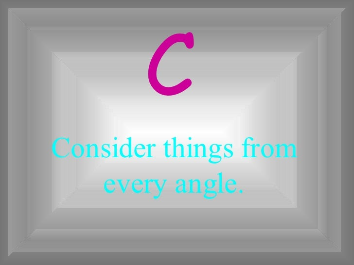 Consider things from every angle. C