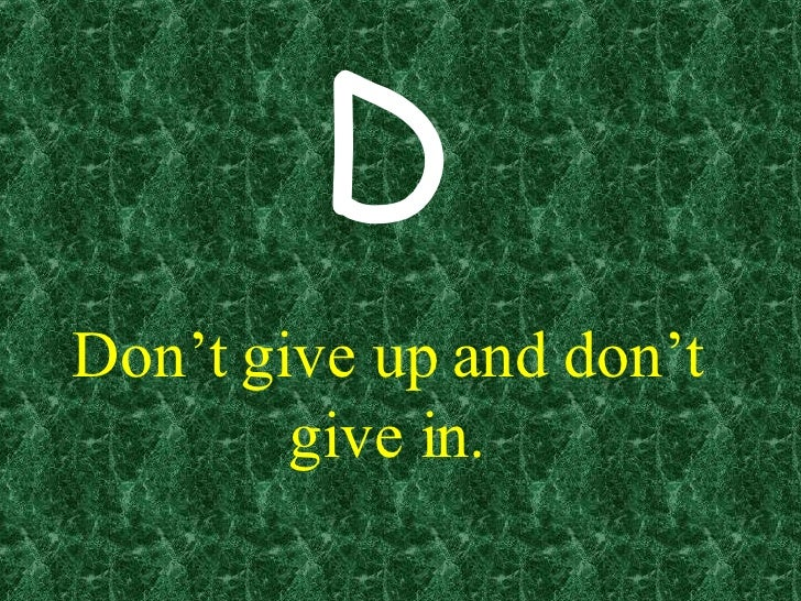 Don't give up and don't give in. D