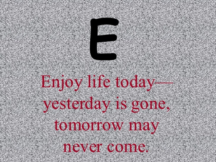 Enjoy life today—yesterday is gone, tomorrow may never come. E