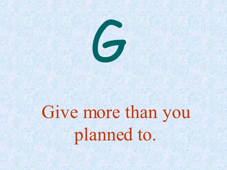 Give more than you planned to. G