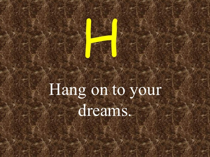 Hang on to your dreams. H