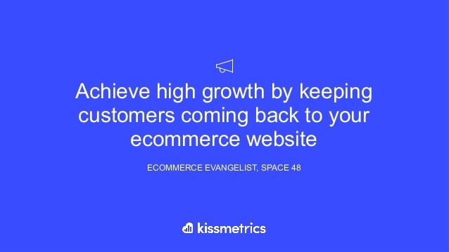 Achieve high growth by keeping customers coming back to your ecommerce website ECOMMERCE EVANGELIST, SPACE 48