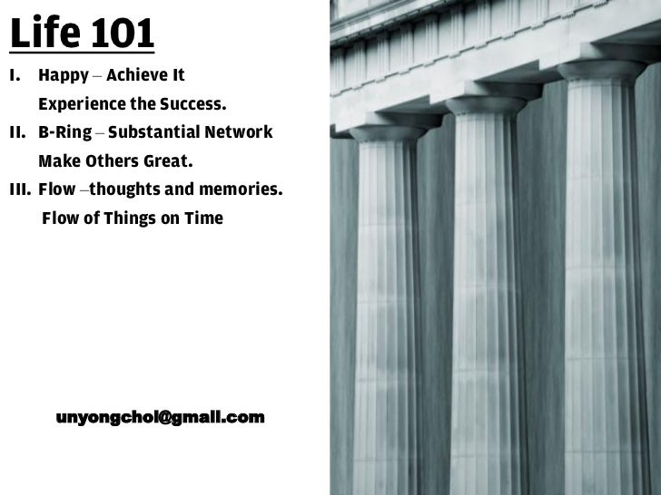 Life 101I. Happy – Achieve It   Experience the Success.II. B-Ring – Substantial Network   Make Others Great.III. Flow –tho...