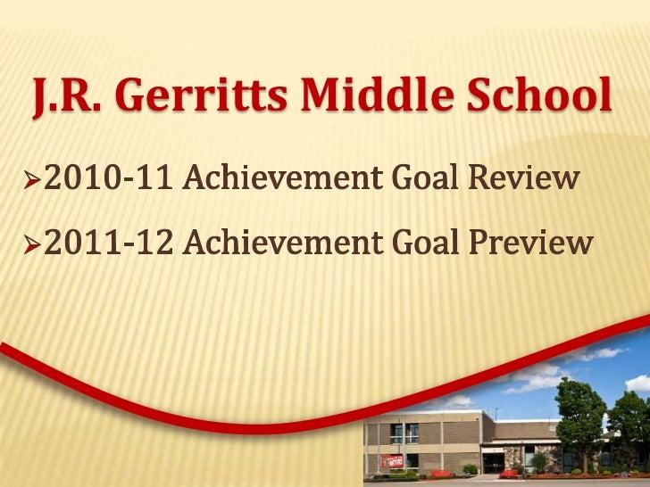 J.R. Gerritts Middle School<br /><ul><li>2010-11 Achievement Goal Review
