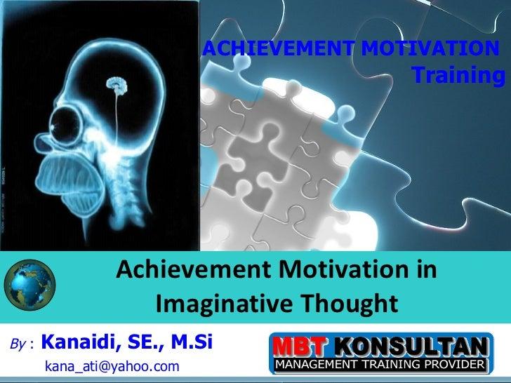 By  :   Kanaidi, SE., M.Si  [email_address] Achievement Motivation in Imaginative Thought ACHIEVEMENT MOTIVATION  Training