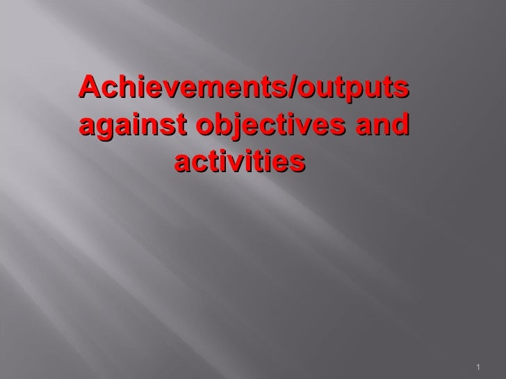 Achievements/outputsagainst objectives and      activities                         1