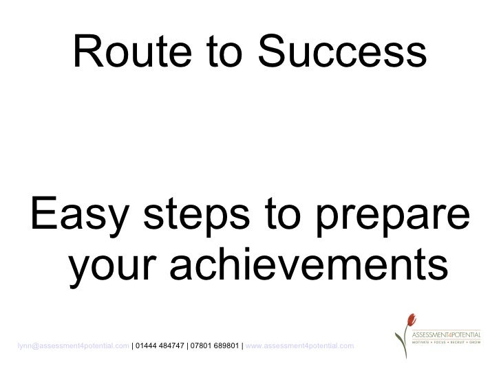 Route to Success   Easy steps to prepare    your achievementslynn@assessment4potential.com | 01444 484747 | 07801 689801 |...
