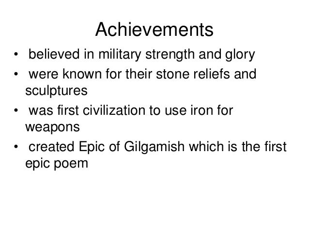 Achievements • believed in military strength and glory • were known for their stone reliefs and sculptures • was first civ...