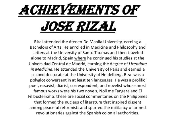 Achievements of  Jose rizal       Rizal attended the Ateneo De Manila University, earning a  Bachelors of Arts. He enrolle...