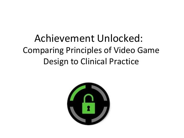 Achievement Unlocked:Comparing Principles of Video GameDesign to Clinical Practice
